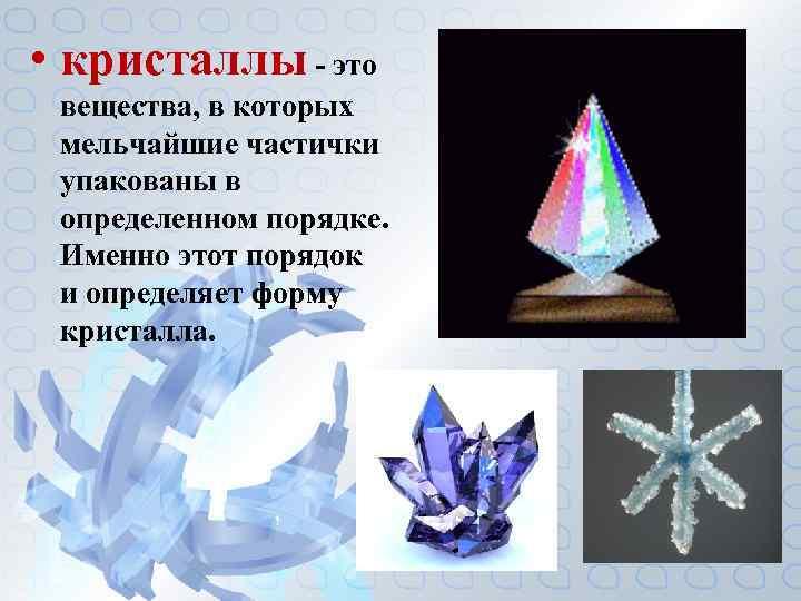 • кристаллы - это вещества, в которых мельчайшие частички упакованы в определенном порядке.