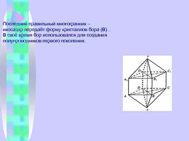 Последний правильный многогранник – икосаэдр передаёт форму кристаллов бора (В). В своё время бор