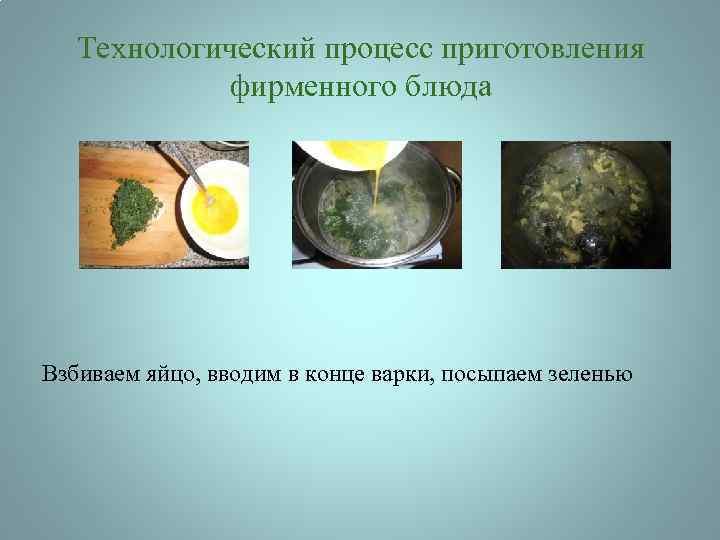 Технологический процесс приготовления фирменного блюда Взбиваем яйцо, вводим в конце варки, посыпаем зеленью