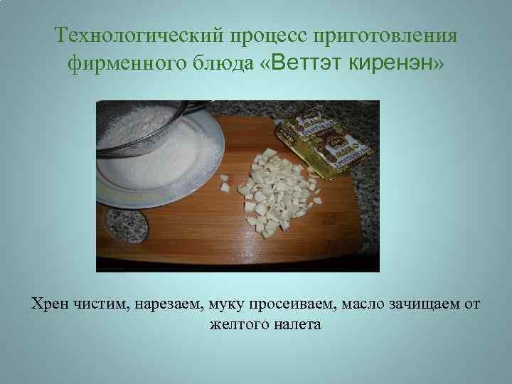 Технологический процесс приготовления фирменного блюда «Веттэт киренэн» Хрен чистим, нарезаем, муку просеиваем, масло зачищаем