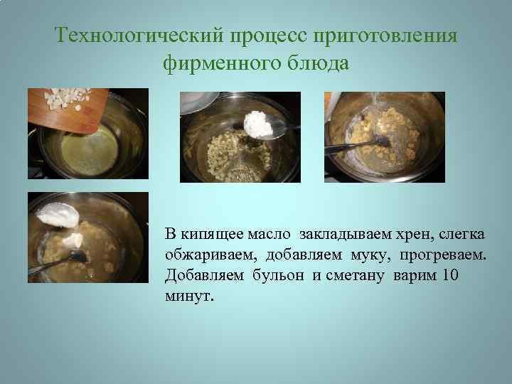 Технологический процесс приготовления фирменного блюда В кипящее масло закладываем хрен, слегка обжариваем, добавляем муку,