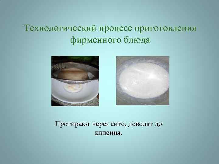 Технологический процесс приготовления фирменного блюда Протирают через сито, доводят до кипения.
