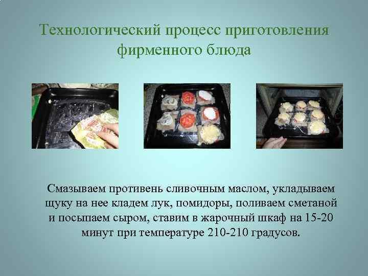 Технологический процесс приготовления фирменного блюда Смазываем противень сливочным маслом, укладываем щуку на нее кладем