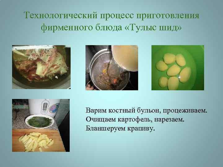 Технологический процесс приготовления фирменного блюда «Тулыс шид» Варим костный бульон, процеживаем. Очищаем картофель, нарезаем.