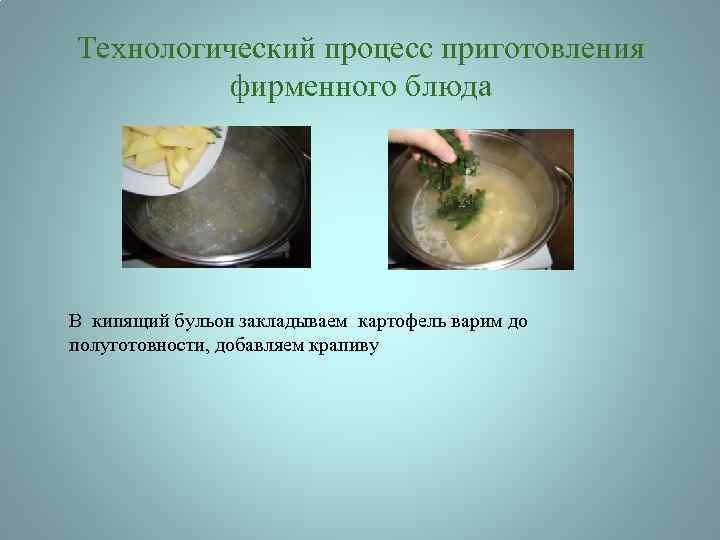 Технологический процесс приготовления фирменного блюда В кипящий бульон закладываем картофель варим до полуготовности, добавляем