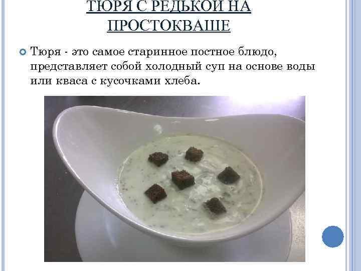 ТЮРЯ С РЕДЬКОЙ НА ПРОСТОКВАШЕ Тюря - это самое старинное постное блюдо, представляет собой