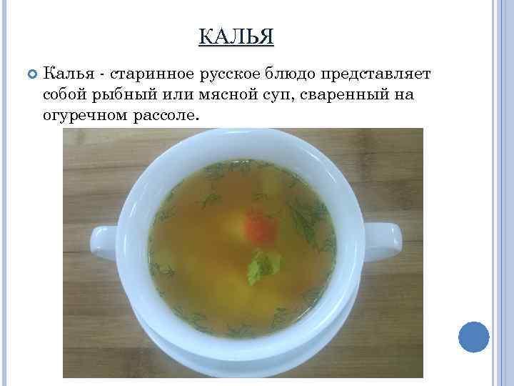 КАЛЬЯ Калья - старинное русское блюдо представляет собой рыбный или мясной суп, сваренный на
