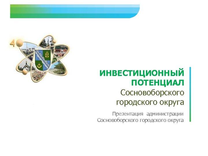 ИНВЕСТИЦИОННЫЙ ПОТЕНЦИАЛ Сосновоборского городского округа Презентация администрации Сосновоборского городского округа