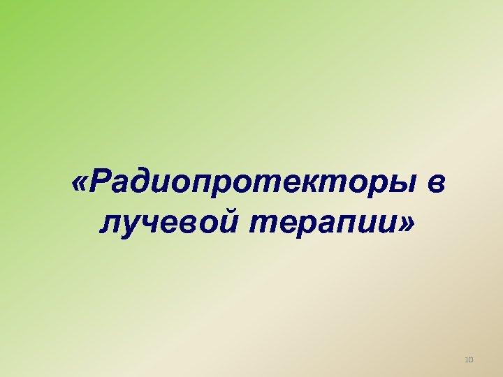 «Радиопротекторы в лучевой терапии» 10