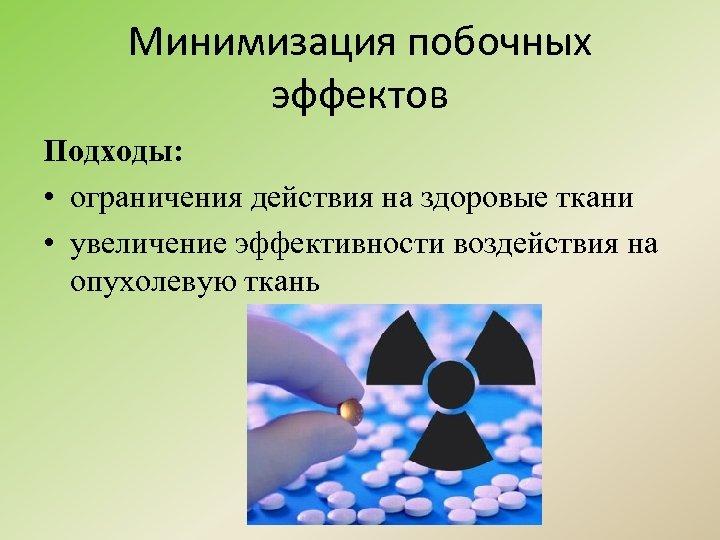 Минимизация побочных эффектов Подходы: • ограничения действия на здоровые ткани • увеличение эффективности воздействия