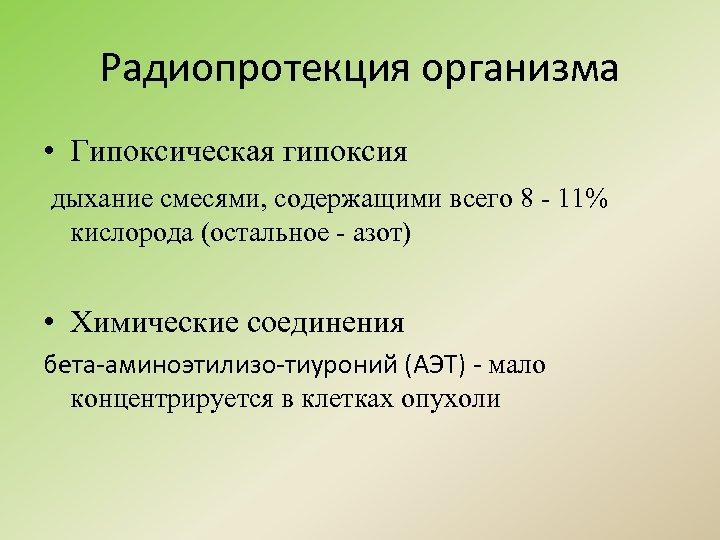 Радиопротекция организма • Гипоксическая гипоксия дыхание смесями, содержащими всего 8 - 11% кислорода (остальное