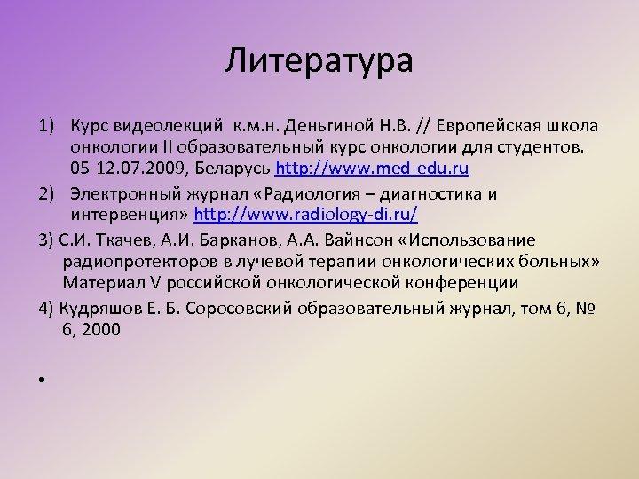 Литература 1) Курс видеолекций к. м. н. Деньгиной Н. В. // Европейская школа онкологии