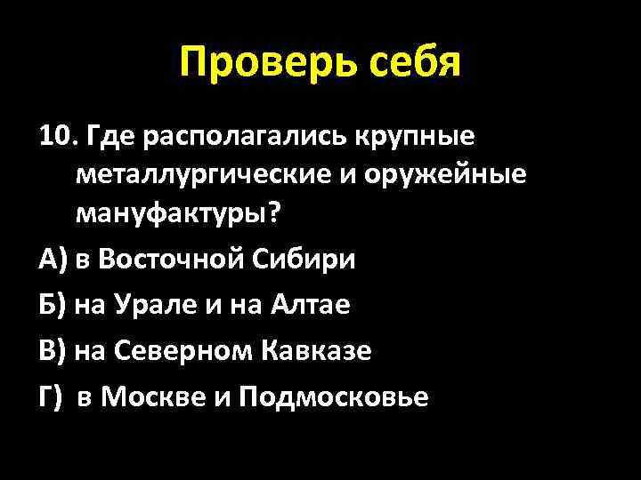 Проверь себя 10. Где располагались крупные металлургические и оружейные мануфактуры? А) в Восточной Сибири