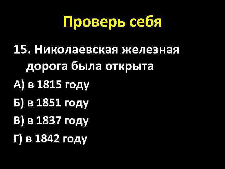 Проверь себя 15. Николаевская железная дорога была открыта А) в 1815 году Б) в