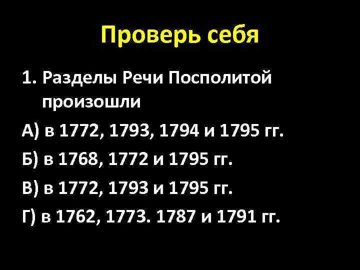 Проверь себя 1. Разделы Речи Посполитой произошли А) в 1772, 1793, 1794 и 1795