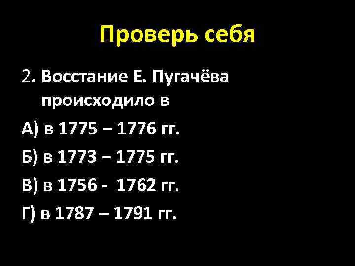 Проверь себя 2. Восстание Е. Пугачёва происходило в А) в 1775 – 1776 гг.