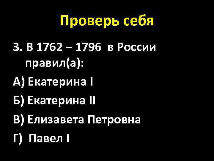 Проверь себя 3. В 1762 – 1796 в России правил(а): А) Екатерина I Б)