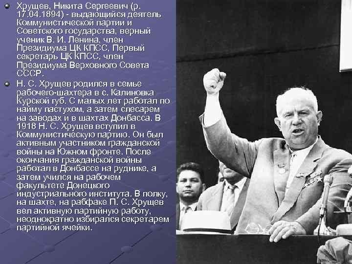 Хрущев, Никита Сергеевич (р. 17. 04. 1894) - выдающийся деятель Коммунистической партии и Советского