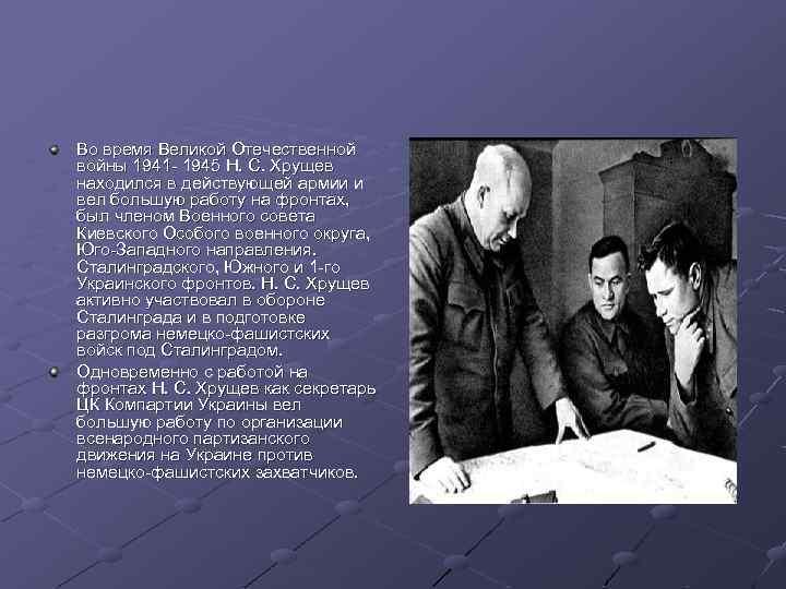 Во время Великой Отечественной войны 1941 - 1945 Н. С. Хрущев находился в действующей