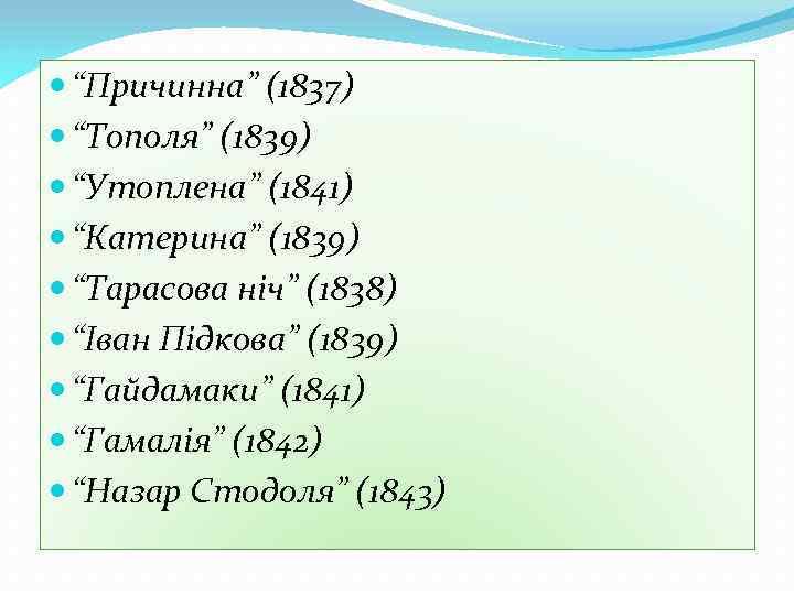 """""""Причинна"""" (1837) """"Тополя"""" (1839) """"Утоплена"""" (1841) """"Катерина"""" (1839) """"Тарасова ніч"""" (1838) """"Іван Підкова"""""""