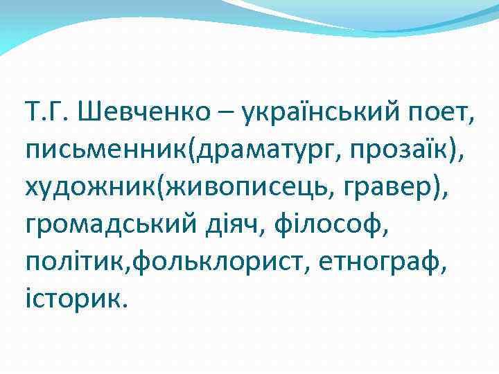 Т. Г. Шевченко – український поет, письменник(драматург, прозаїк), художник(живописець, гравер), громадський діяч, філософ, політик,