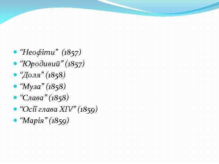 """""""Неофіти"""" (1857) """"Юродивий"""" (1857) """"Доля"""" (1858) """"Муза"""" (1858) """"Слава"""" (1858) """"Осії глава ХІV"""""""