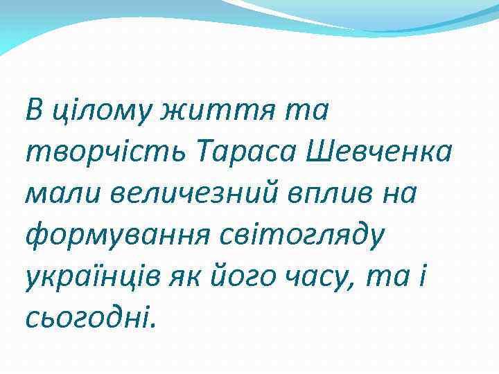 В цілому життя та творчість Тараса Шевченка мали величезний вплив на формування світогляду українців