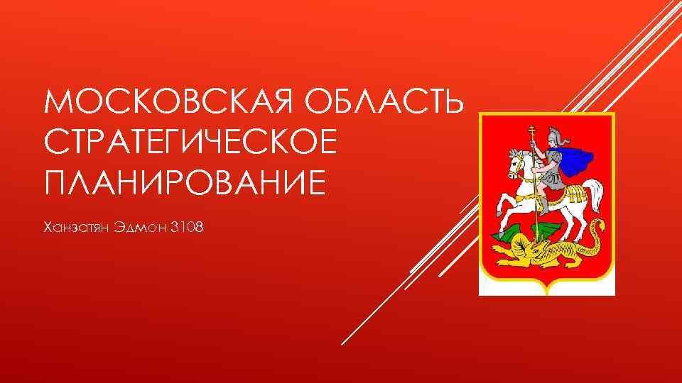 МОСКОВСКАЯ ОБЛАСТЬ СТРАТЕГИЧЕСКОЕ ПЛАНИРОВАНИЕ Ханзатян Эдмон 3108