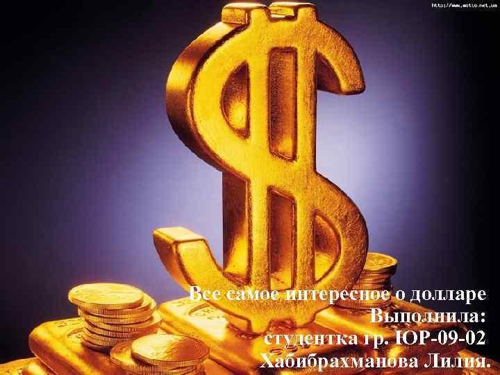 Все самое интересное о долларе Выполнила: студентка гр. ЮР-09 -02 Хабибрахманова Лилия.