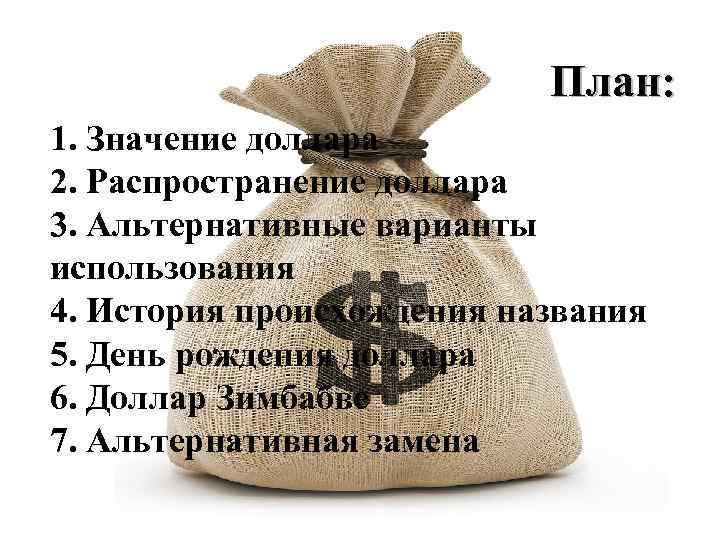 План: 1. Значение доллара 2. Распространение доллара 3. Альтернативные варианты использования 4. История происхождения