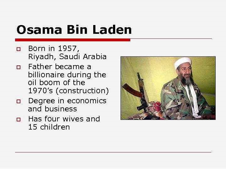 Osama Bin Laden o o Born in 1957, Riyadh, Saudi Arabia Father became a
