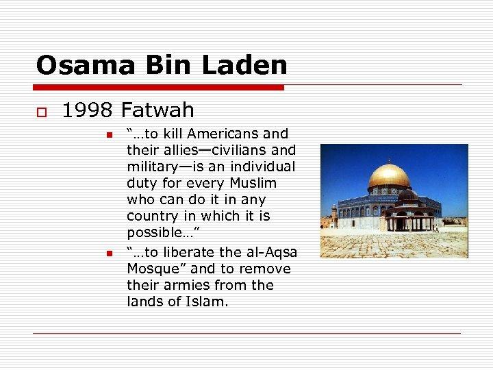 "Osama Bin Laden o 1998 Fatwah n n ""…to kill Americans and their allies—civilians"