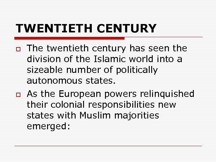 TWENTIETH CENTURY o o The twentieth century has seen the division of the Islamic