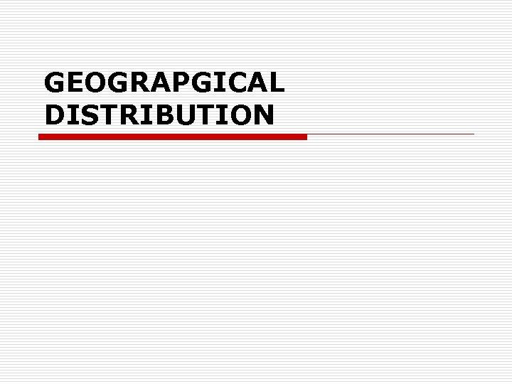 GEOGRAPGICAL DISTRIBUTION