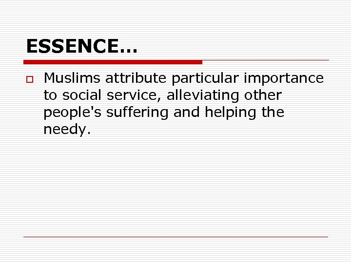 ESSENCE… o Muslims attribute particular importance to social service, alleviating other people's suffering and