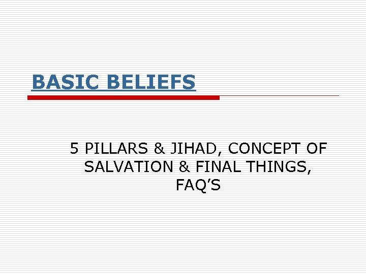BASIC BELIEFS 5 PILLARS & JIHAD, CONCEPT OF SALVATION & FINAL THINGS, FAQ'S