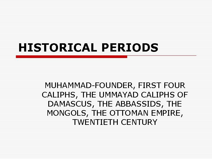 HISTORICAL PERIODS MUHAMMAD-FOUNDER, FIRST FOUR CALIPHS, THE UMMAYAD CALIPHS OF DAMASCUS, THE ABBASSIDS, THE