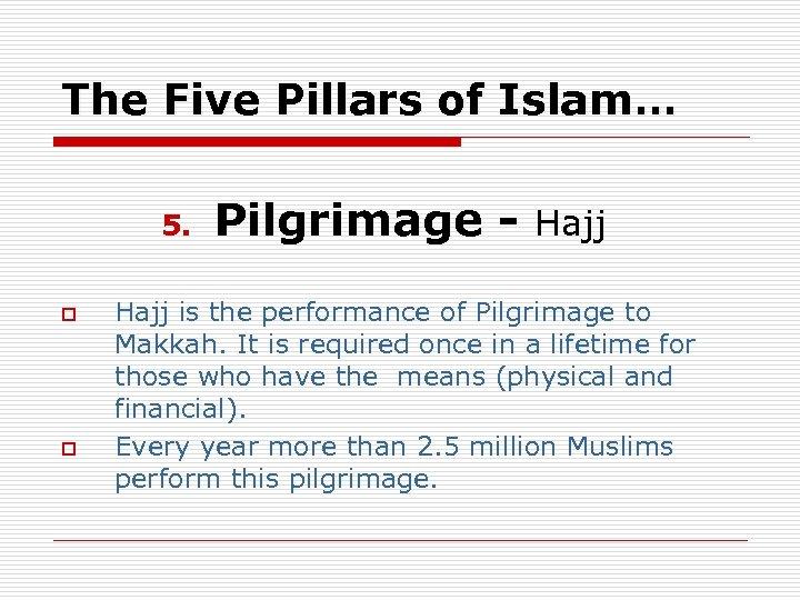 The Five Pillars of Islam… 5. o o Pilgrimage - Hajj is the performance