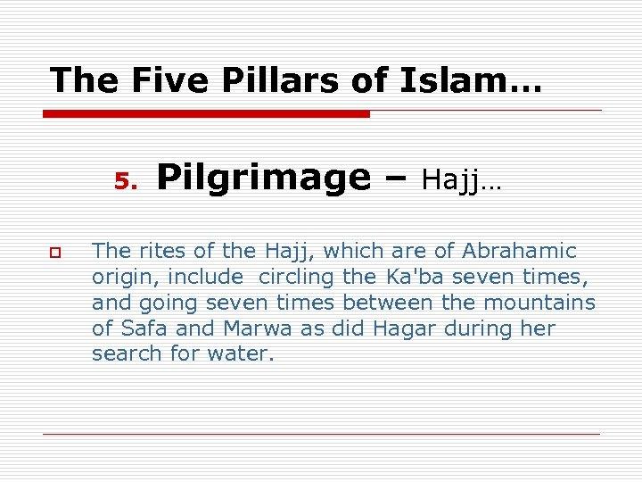 The Five Pillars of Islam… 5. o Pilgrimage – Hajj… The rites of the