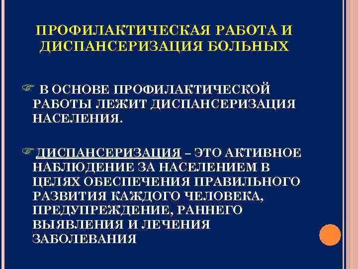 ПРОФИЛАКТИЧЕСКАЯ РАБОТА И ДИСПАНСЕРИЗАЦИЯ БОЛЬНЫХ В ОСНОВЕ ПРОФИЛАКТИЧЕСКОЙ РАБОТЫ ЛЕЖИТ ДИСПАНСЕРИЗАЦИЯ НАСЕЛЕНИЯ. ДИСПАНСЕРИЗАЦИЯ –