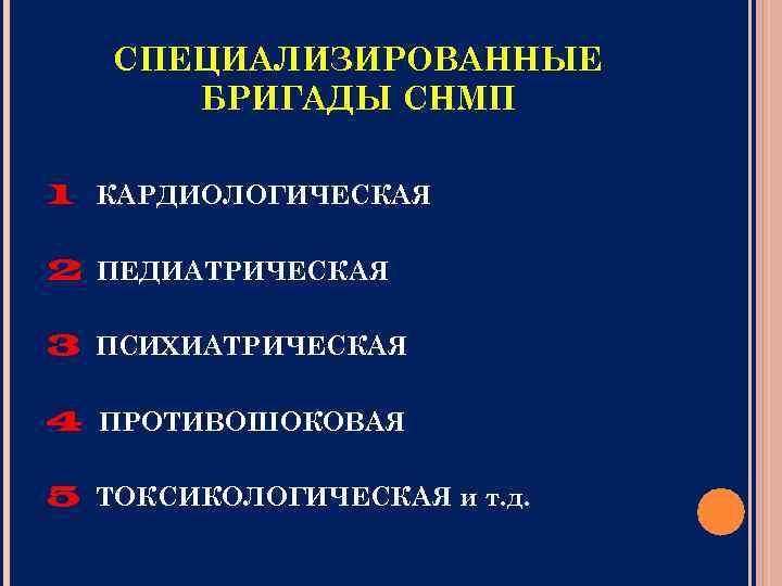 СПЕЦИАЛИЗИРОВАННЫЕ БРИГАДЫ СНМП 1 КАРДИОЛОГИЧЕСКАЯ 2 ПЕДИАТРИЧЕСКАЯ 3 ПСИХИАТРИЧЕСКАЯ 4 ПРОТИВОШОКОВАЯ 5 ТОКСИКОЛОГИЧЕСКАЯ и