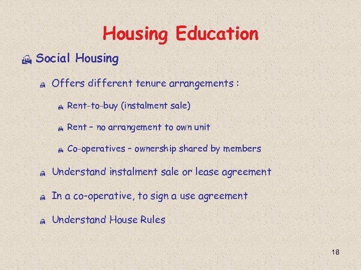 Housing Education H Social Housing H Offers different tenure arrangements : H Rent-to-buy (instalment