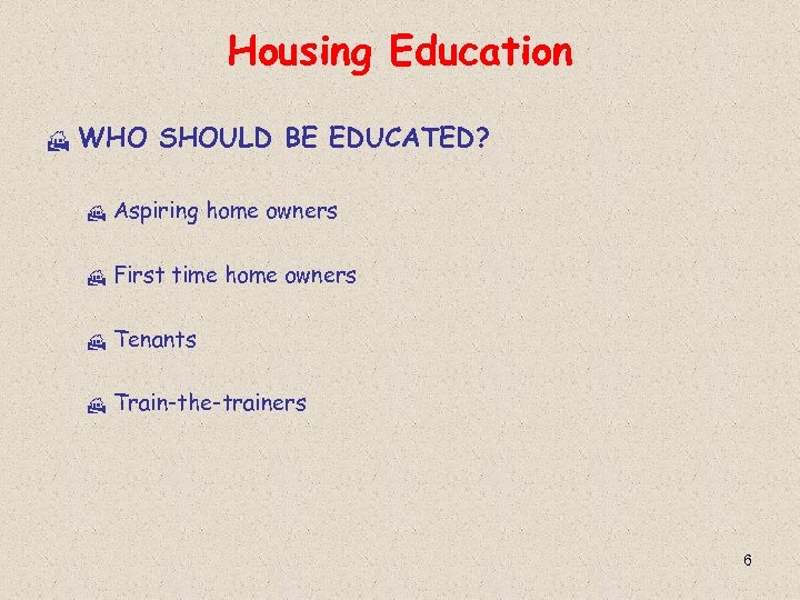 Housing Education H WHO SHOULD BE EDUCATED? H Aspiring home owners H First time