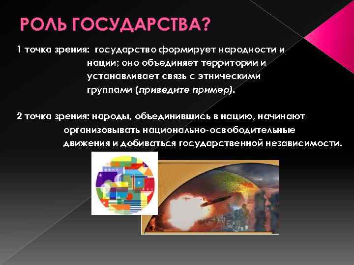 РОЛЬ ГОСУДАРСТВА? 1 точка зрения: государство формирует народности и нации; оно объединяет территории и