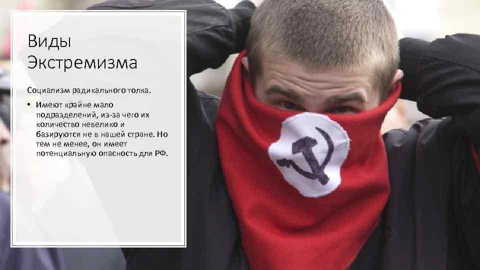 Виды Экстремизма Социализм радикального толка. • Имеют крайне мало подразделений, из-за чего их количество