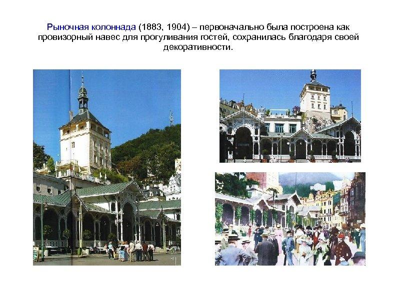 Рыночная колоннада (1883, 1904) – первоначально была построена как провизорный навес для прогуливания гостей,
