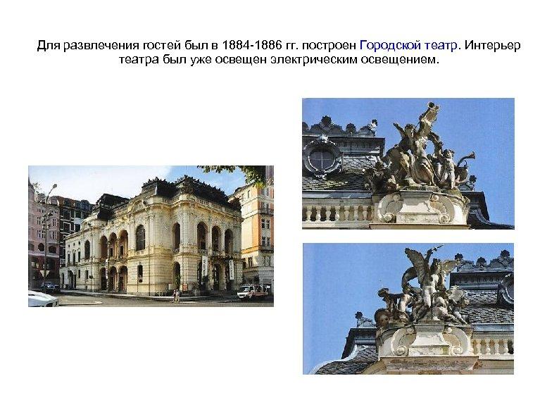 Для развлечения гостей был в 1884 -1886 гг. построен Городской театр. Интерьер театра был