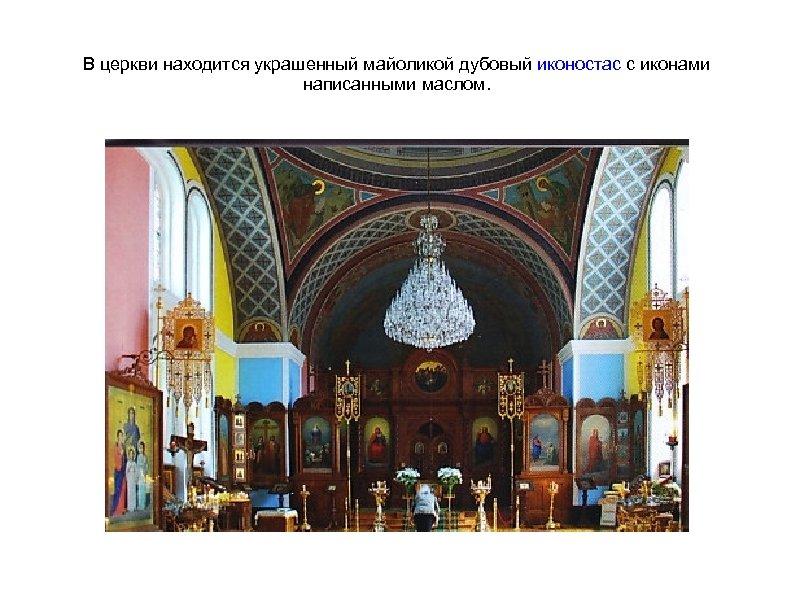В церкви находится украшенный майоликой дубовый иконостас с иконами написанными маслом.