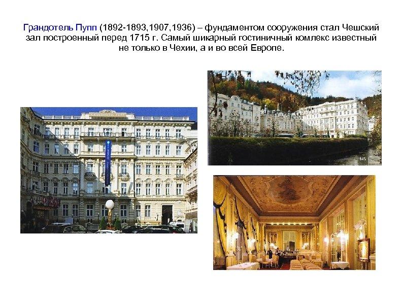 Грандотель Пупп (1892 -1893, 1907, 1936) – фундаментом сооружения стал Чешский зал построенный перед