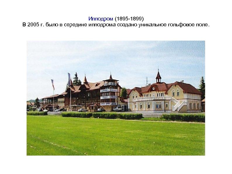 Ипподром (1895 -1899) В 2005 г. было в середине ипподрома создано уникальное гольфовое поле.